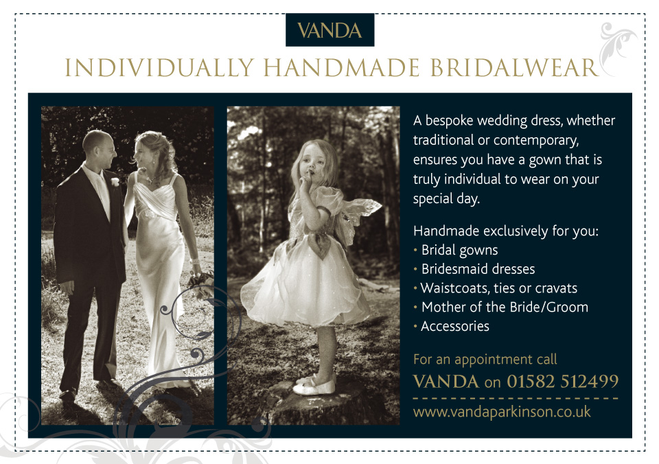Vanda Parkinson | Individually Handmade Bridalwear | A bespoke wedding dress, whether traditional or contemporary, ensures you have a gown that is truly individual to wear on your special day. Handmade exclusively for you: Bridal gowns; Bridesmaid dresses; Waistcoats, ties or cravats; Mother of the Bride/Groom; Accessories | For an appointment call VANDA on 01582 512499